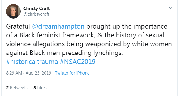"Tweet from Christy Croft: ""Grateful @dreamhampton brought up the importance of a Black feminist framework, & the history of sexual violence allegations being weaponized by white women against Black men preceding lynchings. #historical trauma #NSAC2019"""