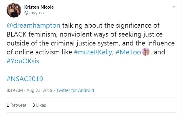 "Tweet from Kristen Nicole: ""@dreamhampton talking about the significance of BLACK feminism, nonviolent ways of seeking justice outside of the criminal justice system, and the influence of online activism like #muteRKelly, #MeToo, and #YouOKsis #NSAC2019"""