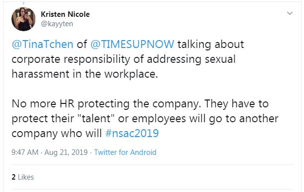 "Tweet from Kristen Nicole: ""@TinaTchen of @TIMESUPNOW talking about corporate responsibility of addressing sexual harassment in the workplace. No more HR protecting the company. They have to protect their 'talent' or employees will go to another company who will #nsac2019"""