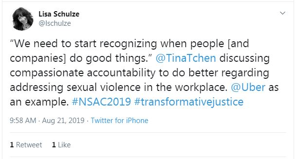 "Tweet from Lisa Schulze: ""We need to start recognizing when people [and companies] do good things."" @TinaTchen discussing compassionate accountability to do better regarding addressing sexual violence in the workplace. @Uber as an example. #NSAC2019 #transformativejustice"