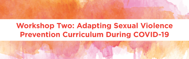 Workshop Two: Adapting Sexual Violence Prevention Curriculum During COVID-19