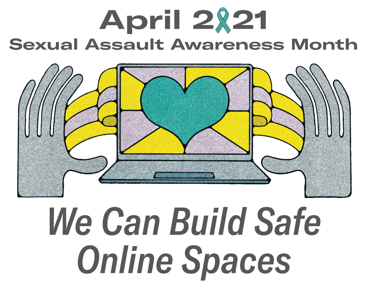 April 2021 Sexual Assault Awareness Month - We Can Build Safe Online Spaces