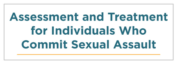 Assessment and Treatment for Individuals Who Commit Sexual Assault